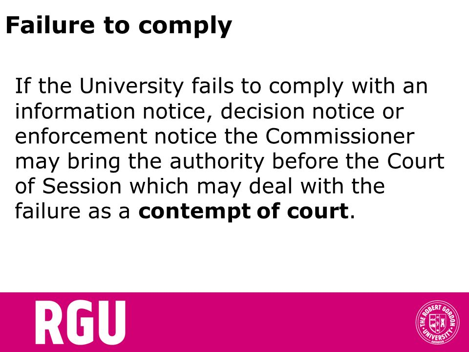 Failure to comply If the University fails to comply with an information notice, decision notice or enforcement notice the Commissioner may bring the authority before the Court of Session which may deal with the failure as a contempt of court.