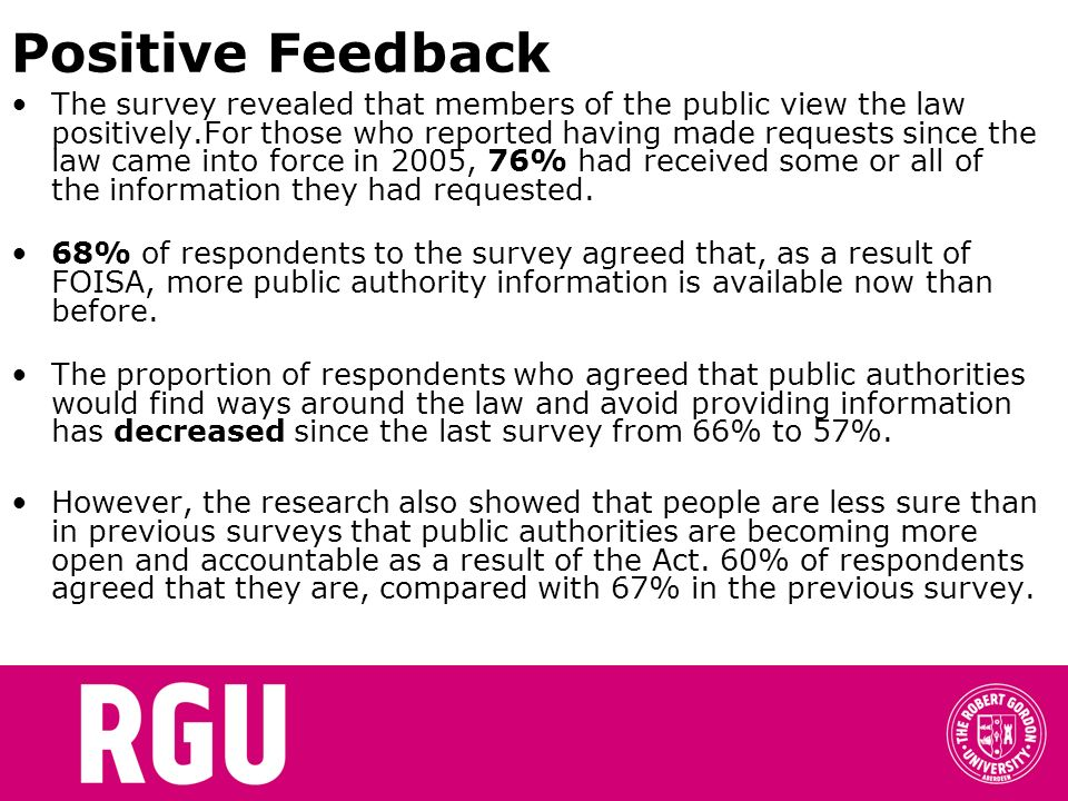 Positive Feedback The survey revealed that members of the public view the law positively.For those who reported having made requests since the law came into force in 2005, 76% had received some or all of the information they had requested.