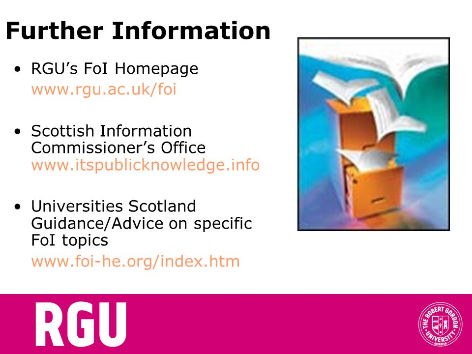 Further Information RGUs FoI Homepage   Scottish Information Commissioners Office   Universities Scotland Guidance/Advice on specific FoI topics