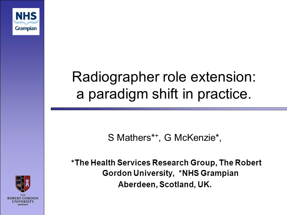 Radiographer role extension: a paradigm shift in practice. S Mathers* +, G McKenzie*, + The Health Services Research Group, The Robert Gordon Universi