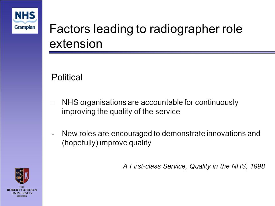 Factors leading to radiographer role extension Political -NHS organisations are accountable for continuously improving the quality of the service -New