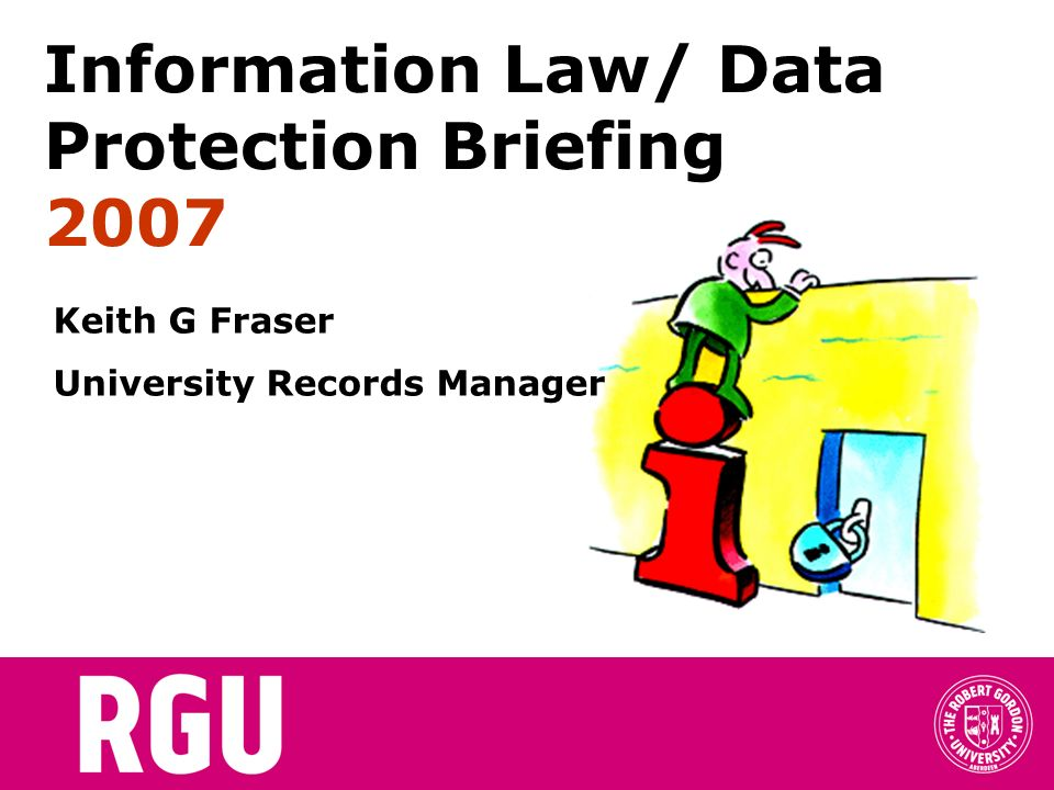 Information Law/ Data Protection Briefing 2007 Keith G Fraser University Records Manager