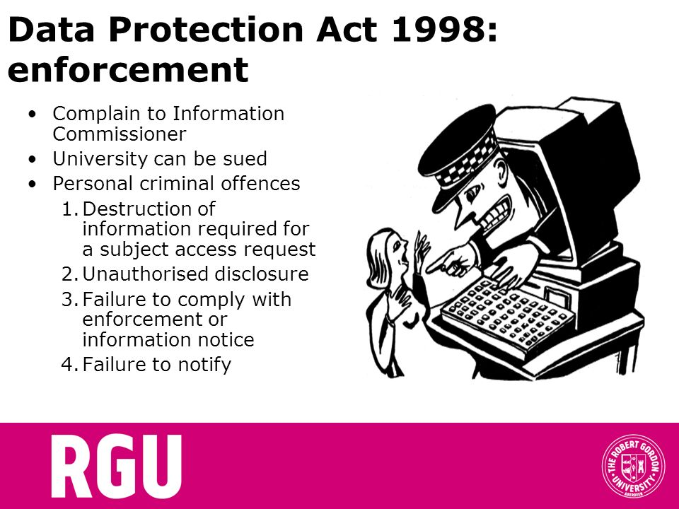 Data Protection Act 1998: enforcement Complain to Information Commissioner University can be sued Personal criminal offences 1.Destruction of informat