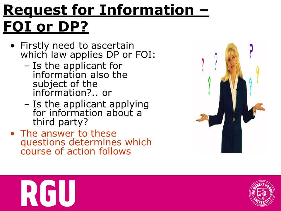 Request for Information – FOI or DP? Firstly need to ascertain which law applies DP or FOI: –Is the applicant for information also the subject of the