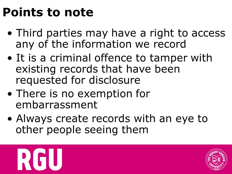 Points to note Third parties may have a right to access any of the information we record It is a criminal offence to tamper with existing records that