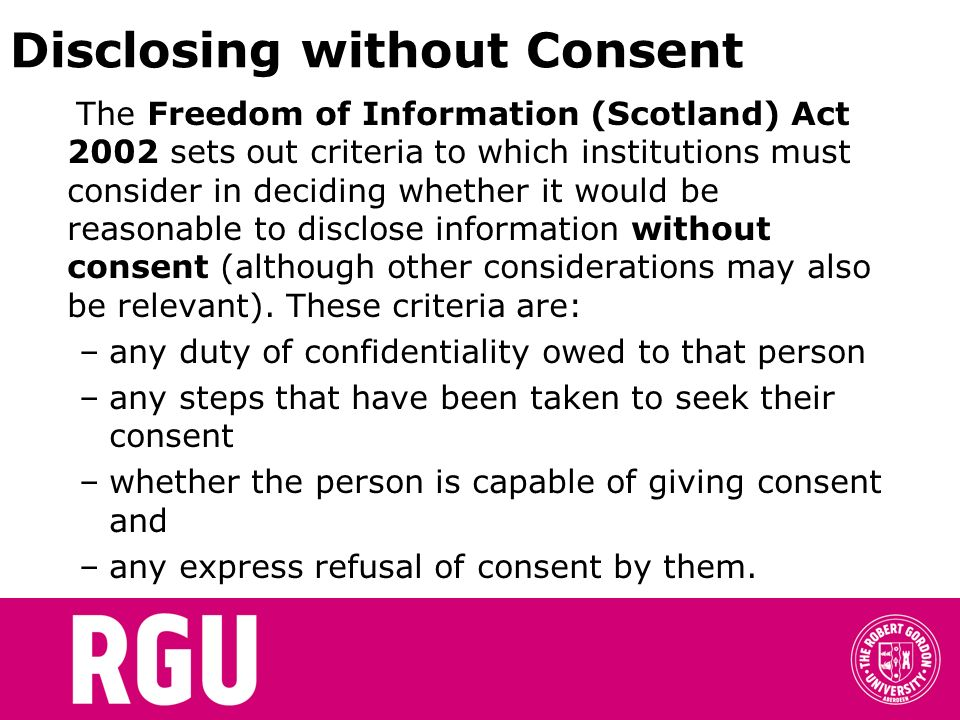 Disclosing without Consent The Freedom of Information (Scotland) Act 2002 sets out criteria to which institutions must consider in deciding whether it
