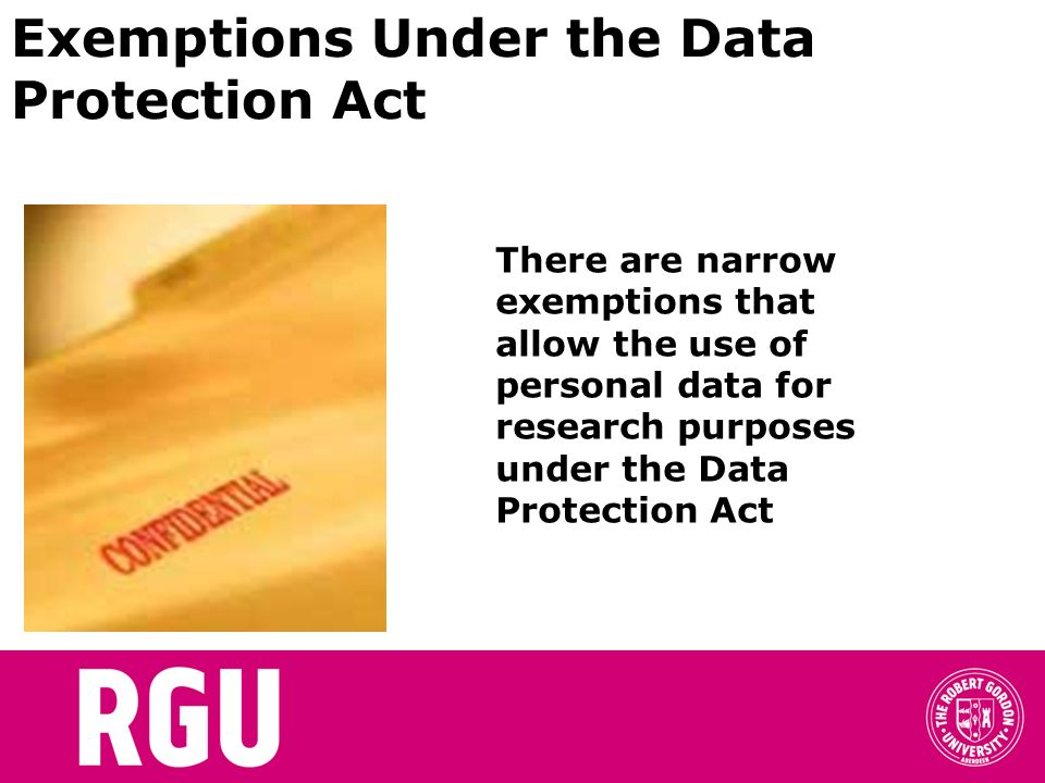 Exemptions Under the Data Protection Act There are narrow exemptions that allow the use of personal data for research purposes under the Data Protecti