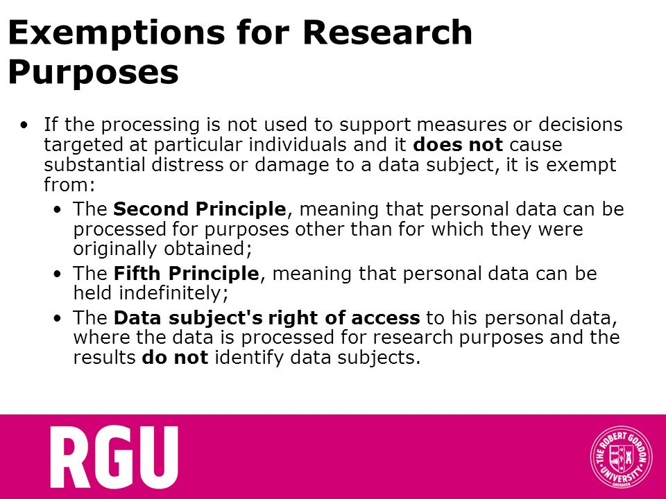 Exemptions for Research Purposes If the processing is not used to support measures or decisions targeted at particular individuals and it does not cau