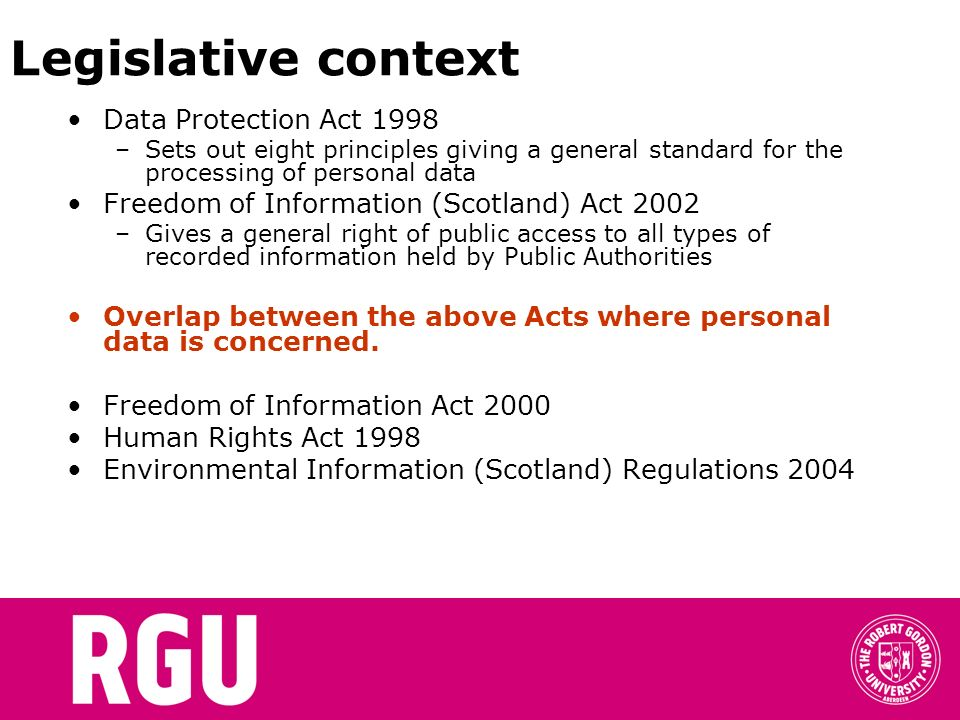 Legislative context Data Protection Act 1998 –Sets out eight principles giving a general standard for the processing of personal data Freedom of Infor