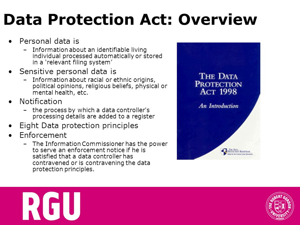 Data Protection Act: Overview Personal data is –Information about an identifiable living individual processed automatically or stored in a relevant fi