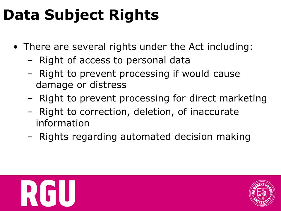 Data Subject Rights There are several rights under the Act including: – Right of access to personal data – Right to prevent processing if would cause