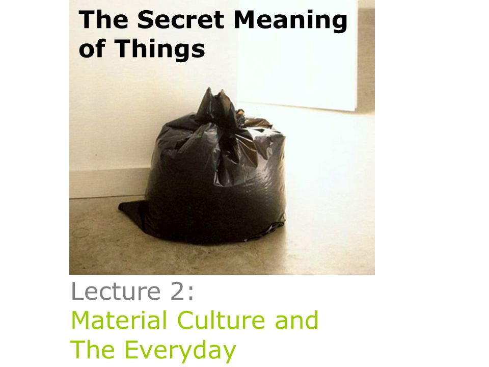 Lecture 2: Material Culture and The Everyday The Secret Meaning of Things