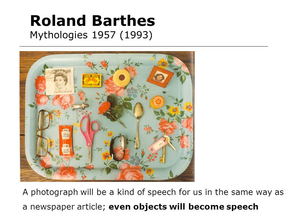 Roland Barthes Mythologies 1957 (1993) A photograph will be a kind of speech for us in the same way as a newspaper article; even objects will become s