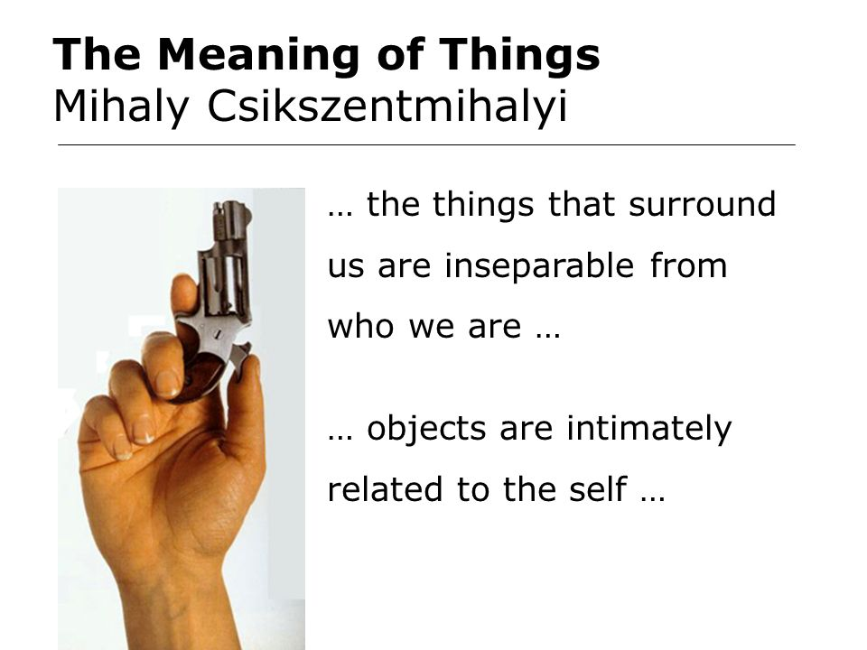 The Meaning of Things Mihaly Csikszentmihalyi … the things that surround us are inseparable from who we are … … objects are intimately related to the