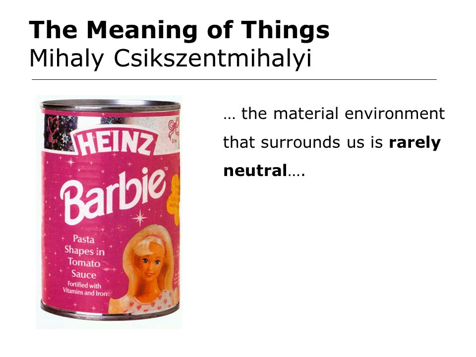 The Meaning of Things Mihaly Csikszentmihalyi … the material environment that surrounds us is rarely neutral….