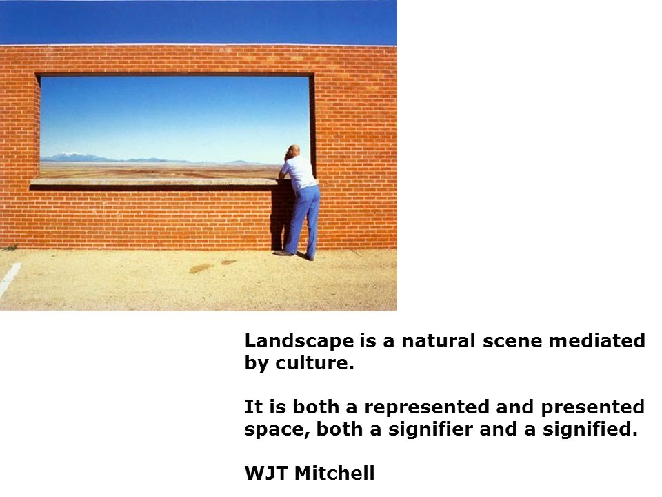 Landscape is a natural scene mediated by culture. It is both a represented and presented space, both a signifier and a signified. WJT Mitchell