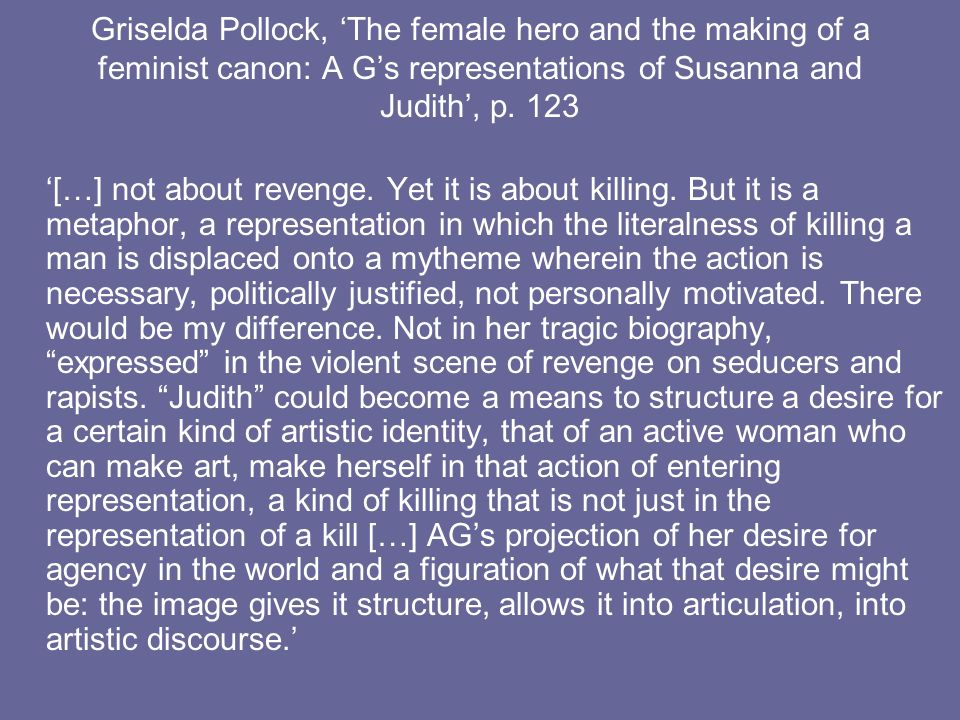 Griselda Pollock, The female hero and the making of a feminist canon: A Gs representations of Susanna and Judith, p. 123 […] not about revenge. Yet it