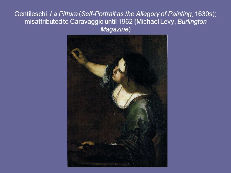 Gentileschi, La Pittura (Self-Portrait as the Allegory of Painting, 1630s); misattributed to Caravaggio until 1962 (Michael Levy, Burlington Magazine)