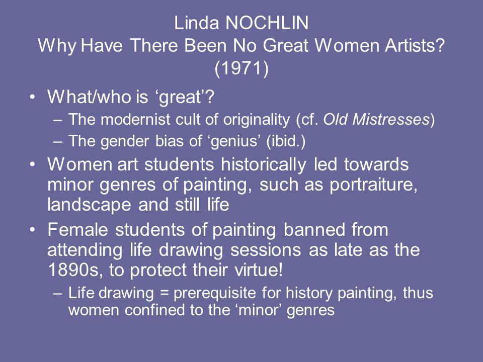 Linda NOCHLIN Why Have There Been No Great Women Artists? (1971) What/who is great? –The modernist cult of originality (cf. Old Mistresses) –The gende