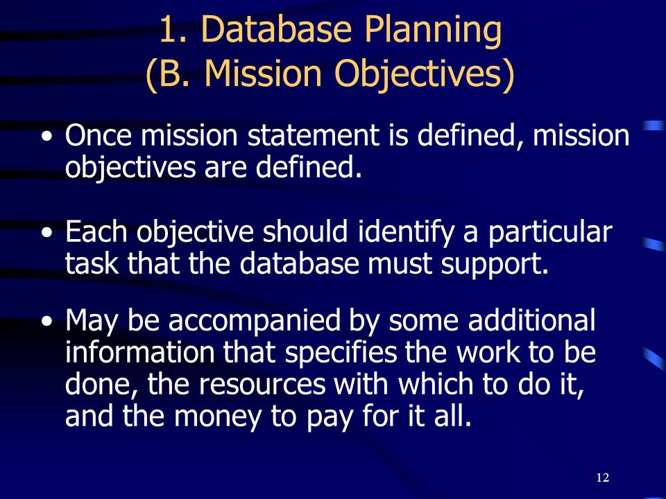 12 1. Database Planning (B. Mission Objectives) Once mission statement is defined, mission objectives are defined. Each objective should identify a pa