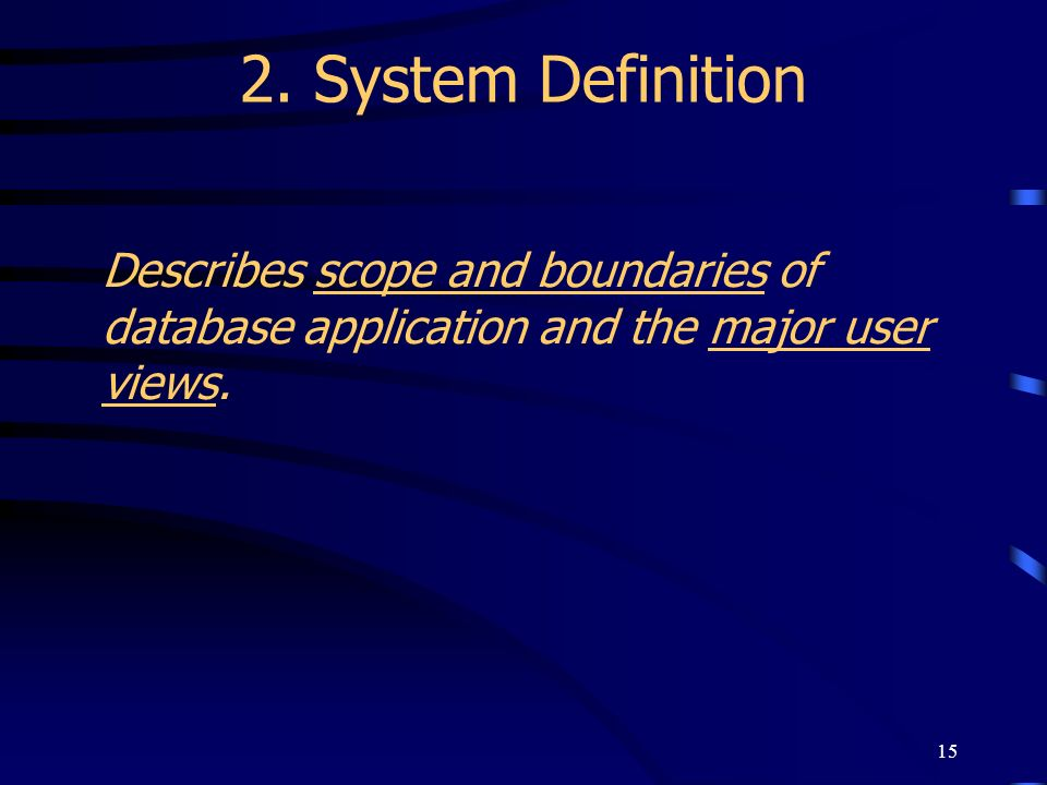 15 2. System Definition Describes scope and boundaries of database application and the major user views.