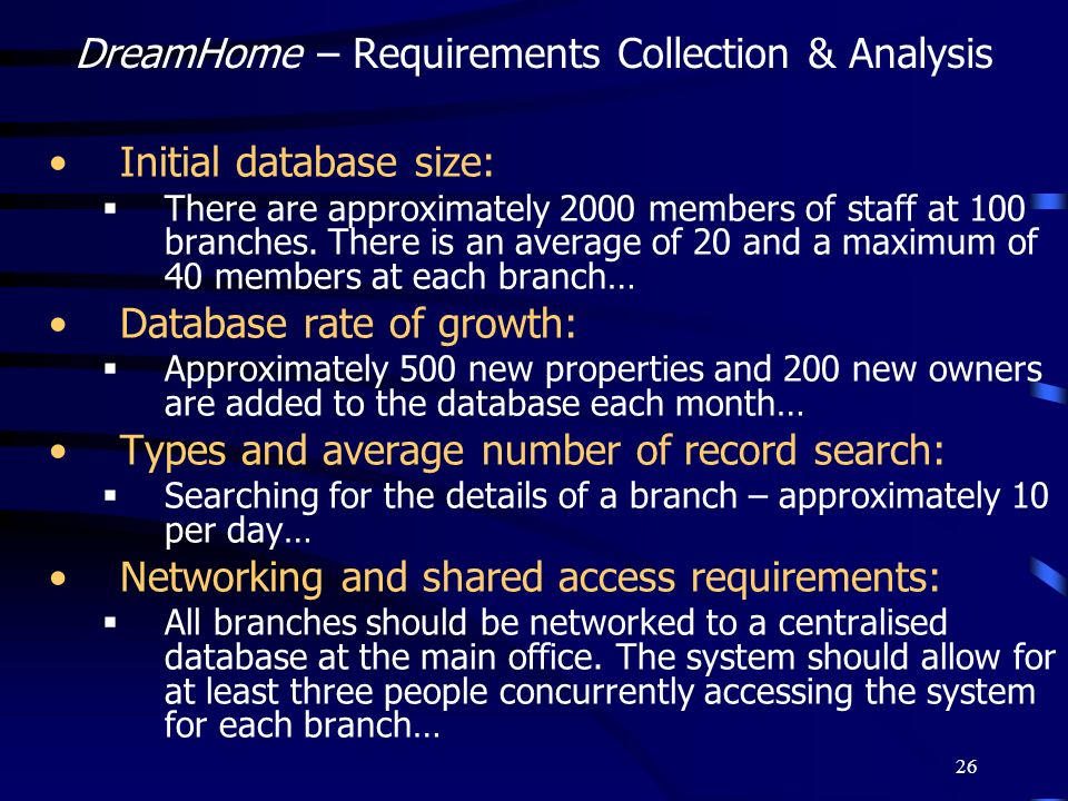 26 DreamHome – Requirements Collection & Analysis Initial database size: There are approximately 2000 members of staff at 100 branches. There is an av