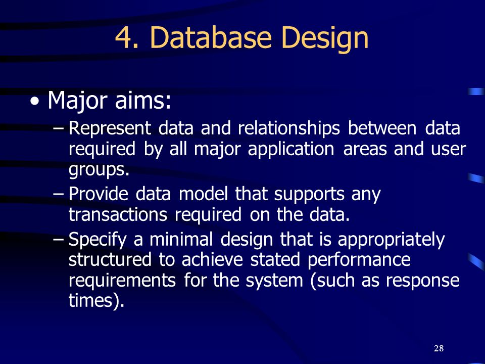 28 4. Database Design Major aims: –Represent data and relationships between data required by all major application areas and user groups. –Provide dat