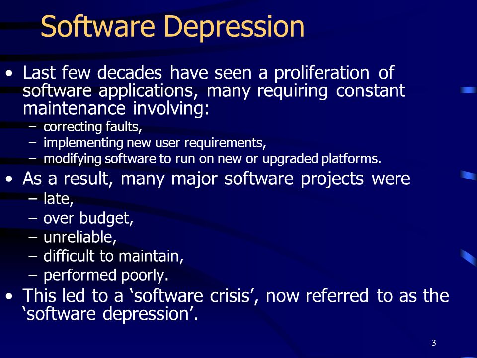3 Software Depression Last few decades have seen a proliferation of software applications, many requiring constant maintenance involving: –correcting
