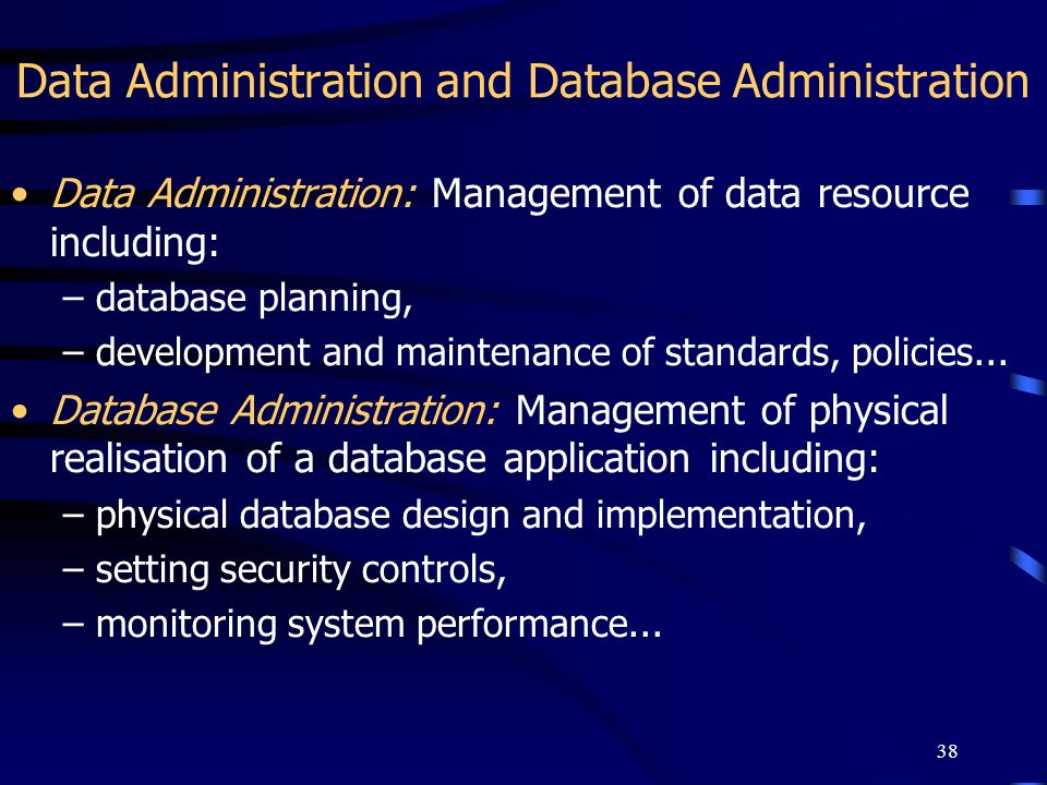 38 Data Administration and Database Administration Data Administration: Management of data resource including: –database planning, –development and ma