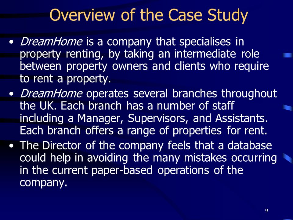 9 Overview of the Case Study DreamHome is a company that specialises in property renting, by taking an intermediate role between property owners and c