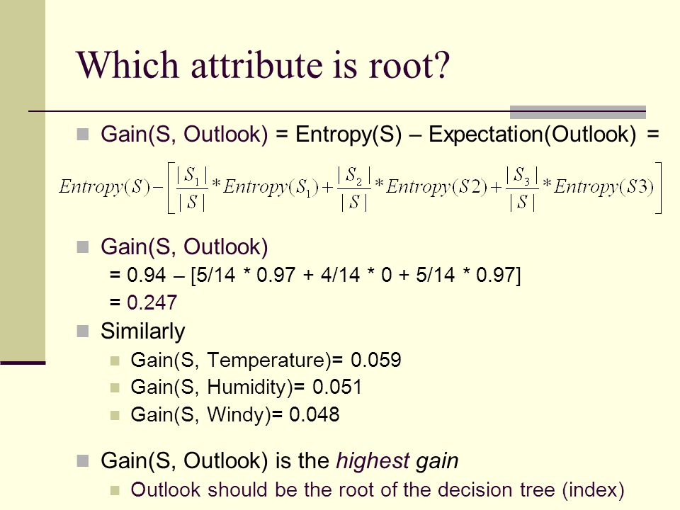 Which attribute is root? Gain(S, Outlook) = Entropy(S) – Expectation(Outlook) = Gain(S, Outlook) = 0.94 – [5/14 * 0.97 + 4/14 * 0 + 5/14 * 0.97] = 0.2