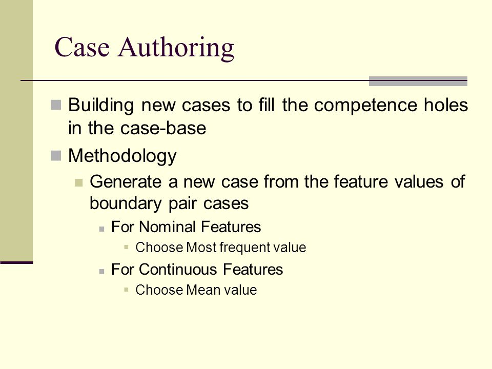 Case Authoring Building new cases to fill the competence holes in the case-base Methodology Generate a new case from the feature values of boundary pair cases For Nominal Features Choose Most frequent value For Continuous Features Choose Mean value