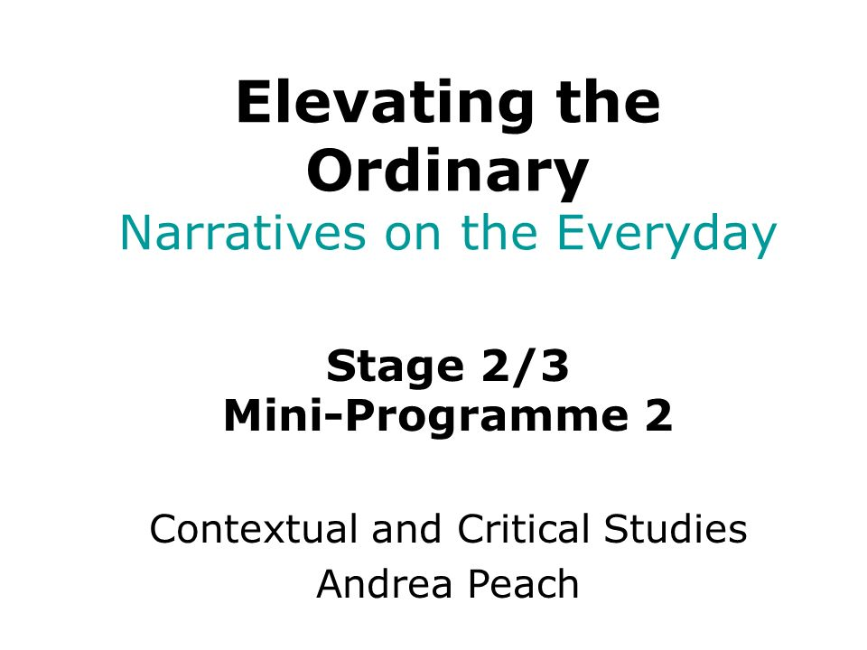 Stage 2/3 Mini-Programme 2 Contextual and Critical Studies Andrea Peach Elevating the Ordinary Narratives on the Everyday
