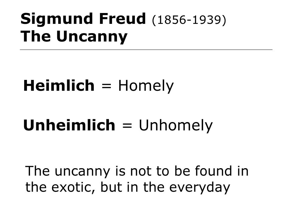 Sigmund Freud (1856-1939) The Uncanny Heimlich = Homely Unheimlich = Unhomely The uncanny is not to be found in the exotic, but in the everyday