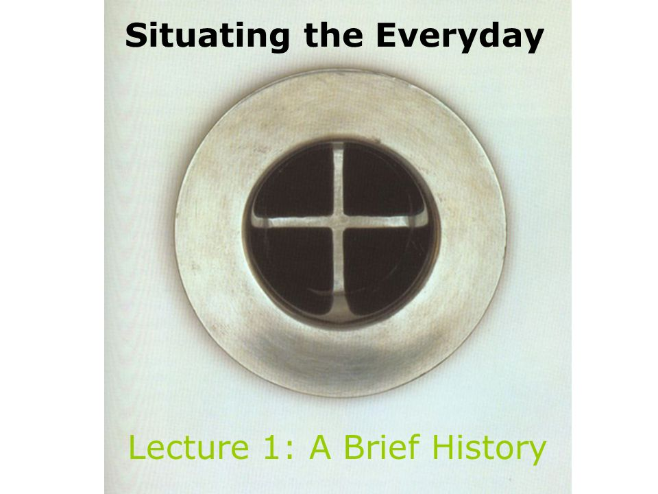 Lecture 1 Situating the Everyday Lecture 1: A Brief History