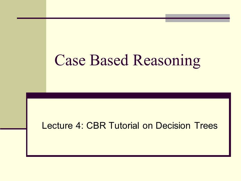 Case Based Reasoning Lecture 4: CBR Tutorial on Decision Trees