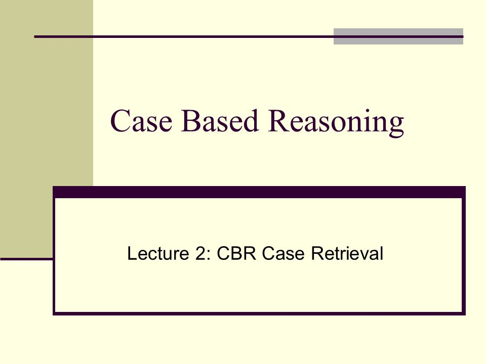 Case Based Reasoning Lecture 2: CBR Case Retrieval