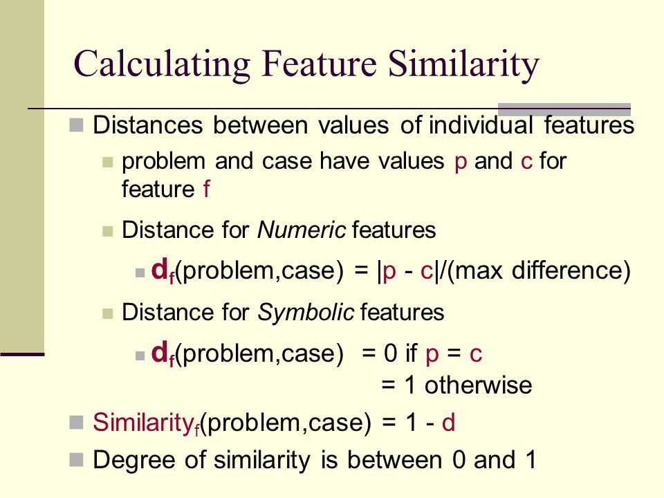 Calculating Feature Similarity Distances between values of individual features problem and case have values p and c for feature f Distance for Numeric