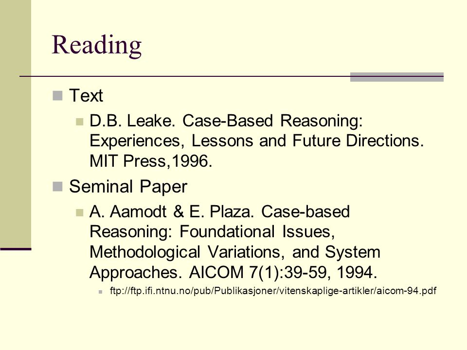 Reading Text D.B. Leake. Case-Based Reasoning: Experiences, Lessons and Future Directions. MIT Press,1996. Seminal Paper A. Aamodt & E. Plaza. Case-ba