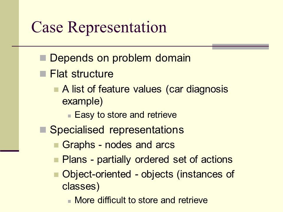 Case Representation Depends on problem domain Flat structure A list of feature values (car diagnosis example) Easy to store and retrieve Specialised r