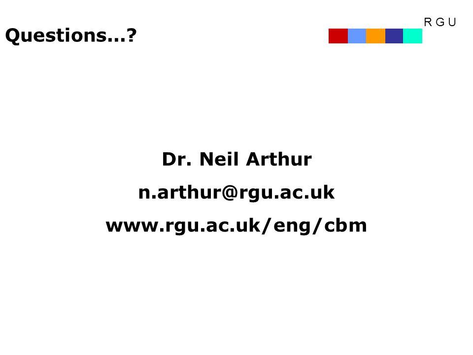 R G U Questions...? Dr. Neil Arthur n.arthur@rgu.ac.uk www.rgu.ac.uk/eng/cbm