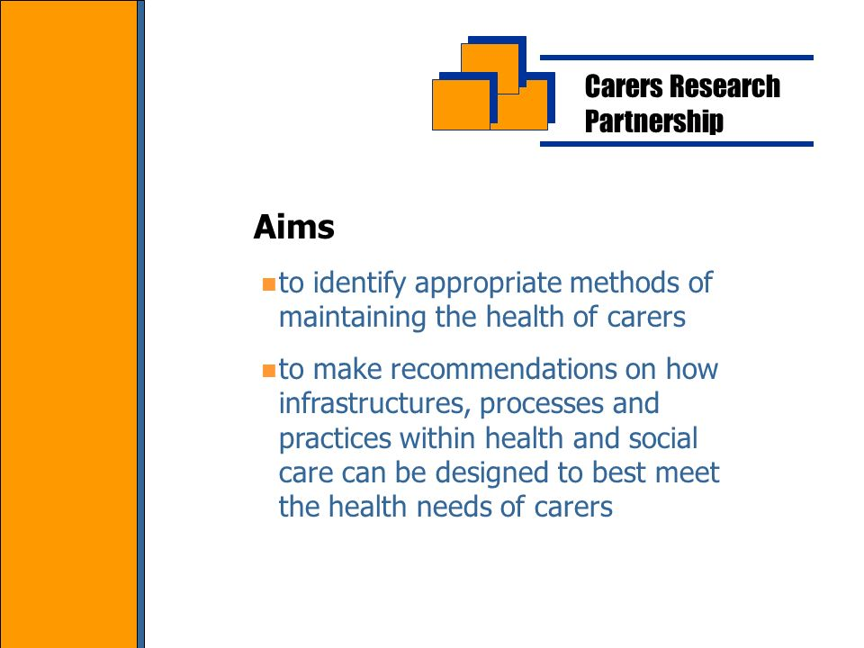 Carers Research Partnership to identify appropriate methods of maintaining the health of carers to make recommendations on how infrastructures, processes and practices within health and social care can be designed to best meet the health needs of carers Aims