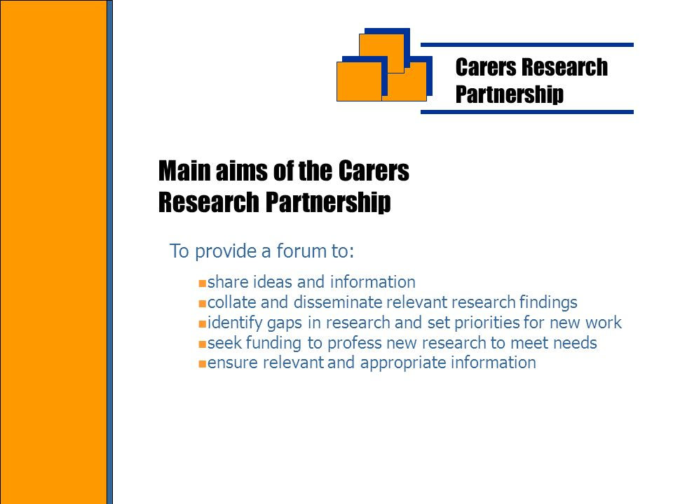 Carers Research Partnership Main aims of the Carers Research Partnership To provide a forum to: share ideas and information collate and disseminate relevant research findings identify gaps in research and set priorities for new work seek funding to profess new research to meet needs ensure relevant and appropriate information