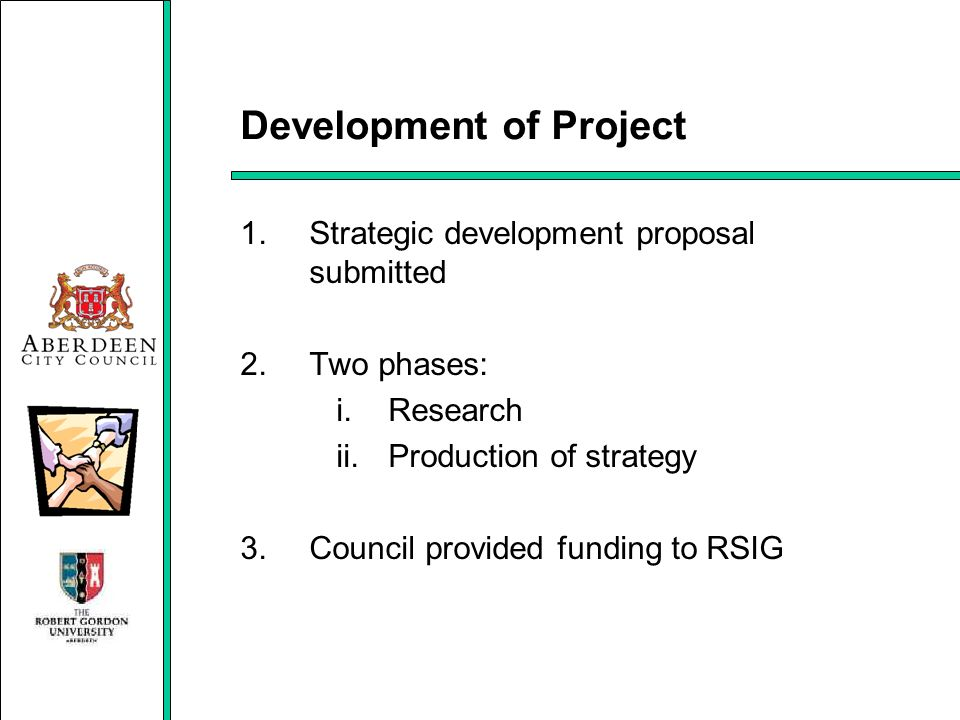 Development of Project 1.Strategic development proposal submitted 2.Two phases: i.Research ii.Production of strategy 3.Council provided funding to RSI