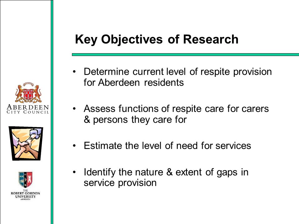 Key Objectives of Research Determine current level of respite provision for Aberdeen residents Assess functions of respite care for carers & persons t