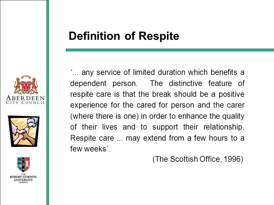 Definition of Respite... any service of limited duration which benefits a dependent person. The distinctive feature of respite care is that the break