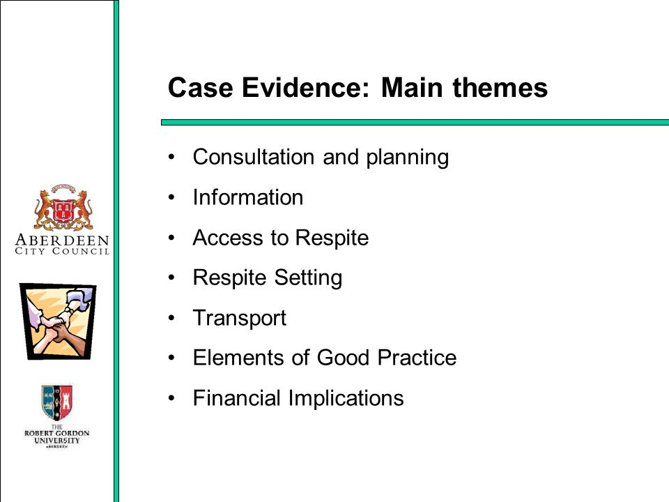 Case Evidence: Main themes Consultation and planning Information Access to Respite Respite Setting Transport Elements of Good Practice Financial Impli