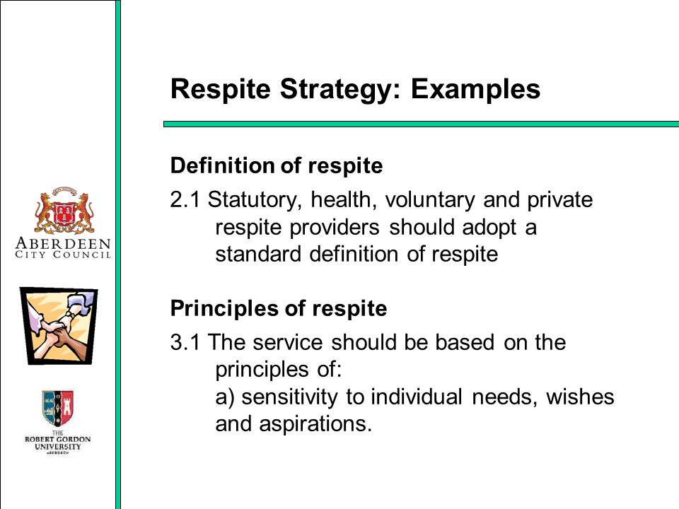 Respite Strategy: Examples Definition of respite 2.1 Statutory, health, voluntary and private respite providers should adopt a standard definition of