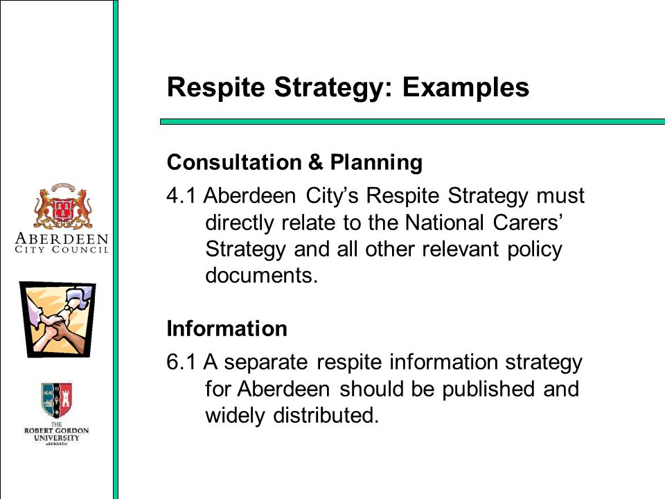 Respite Strategy: Examples Consultation & Planning 4.1 Aberdeen Citys Respite Strategy must directly relate to the National Carers Strategy and all ot