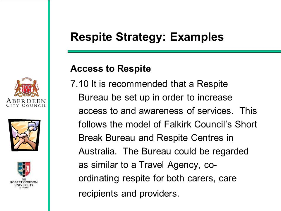Respite Strategy: Examples Access to Respite 7.10 It is recommended that a Respite Bureau be set up in order to increase access to and awareness of se
